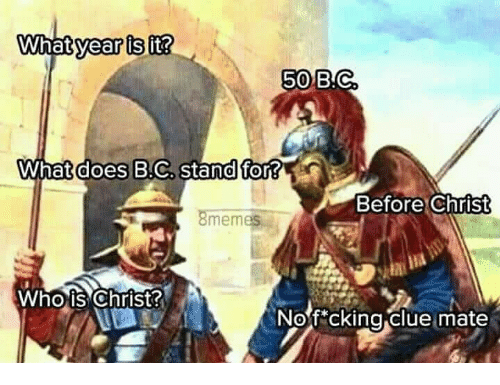 whois: 50  B.C  What does B.C  stand for?  Before Christ  8memes  Whois Christ  Nof*cking clue mate
