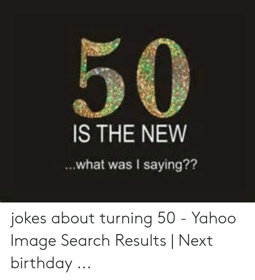 Yahoo Image: 50  IS THE NEW  ...what was I saying?? jokes about turning 50 - Yahoo Image Search Results | Next birthday ...