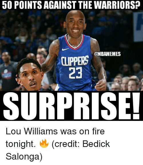 Fire, Nba, and Clippers: 50 POINTS AGAINST THE WARRIORS?  @NBAMEMES  CLIPPERS  23  SURPRISE! Lou Williams was on fire tonight. 🔥 (credit: Bedick Salonga)