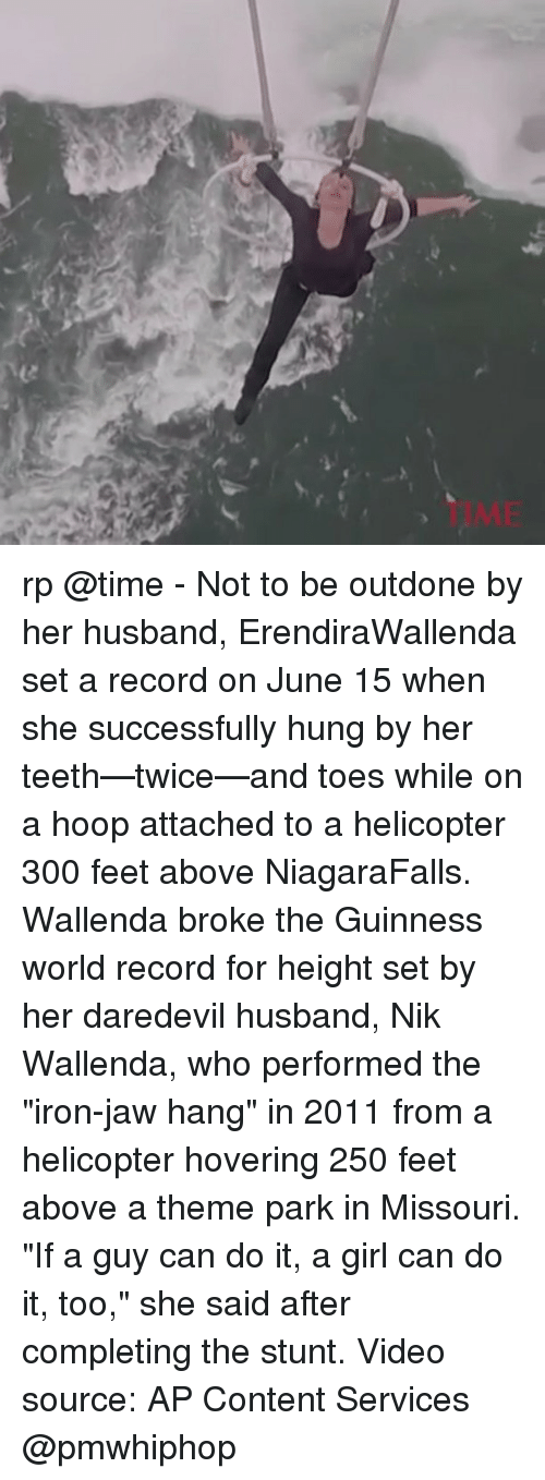 """hooping: 50 rp @time - Not to be outdone by her husband, ErendiraWallenda set a record on June 15 when she successfully hung by her teeth—twice—and toes while on a hoop attached to a helicopter 300 feet above NiagaraFalls. Wallenda broke the Guinness world record for height set by her daredevil husband, Nik Wallenda, who performed the """"iron-jaw hang"""" in 2011 from a helicopter hovering 250 feet above a theme park in Missouri. """"If a guy can do it, a girl can do it, too,"""" she said after completing the stunt. Video source: AP Content Services @pmwhiphop"""
