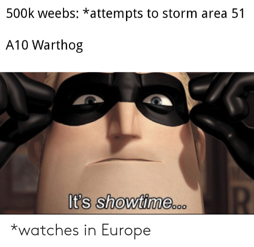 a10 warthog: 500k weebs: *attempts to storm area 51  A10 Warthog  R  It's showtime.co *watches in Europe