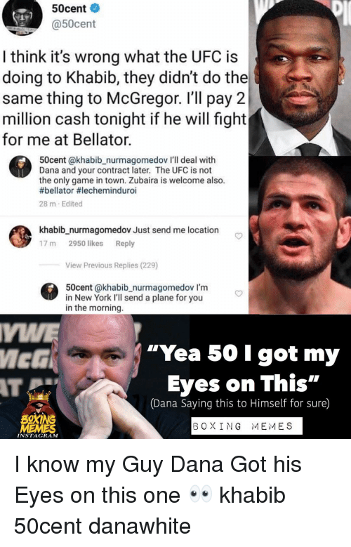 """Boxing, Instagram, and Memes: 50cent  @50cent  I think it's wrong what the UFC is  doing to Khabib, they didn't do the  same thing to McGregor. I'll pay 2  million cash tonight if he will fight  for me at Bellator.  50cent @khabib_nurmagomedov I'll deal with  Dana and your contract later. The UFC is not  the only game in town. Zubaira is welcome also.  #bellator #lecheminduroi  28 m Edited  khabib_nurmagomedov Just send me location  17 m 2950 likes Reply  View Previous Replies (229)  50cent @khabib_nurmagomedov I'm  in New York I'll send a plane for you  in the morning.  MWE  """"Yea 50 I got my  Eyes on This""""  AT  (Dana Saying this to Himself for sure)  BOXING  B OXI NG  MEMES  INSTAGRAM I know my Guy Dana Got his Eyes on this one 👀 khabib 50cent danawhite"""
