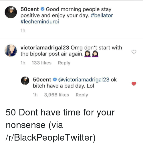 Bellator: 50cent Good morning people stay  positive and enjoy your day. #bellator  #lechemind uro.  1h  victoriamadrigal23 Oma don't start with  the bipolar post air again.  1h 133 likes Reply  50cent @victoriamadrigal23 ok  bitch have a bad day. Lol  1h 3,968 likes Reply 50 Dont have time for your nonsense (via /r/BlackPeopleTwitter)