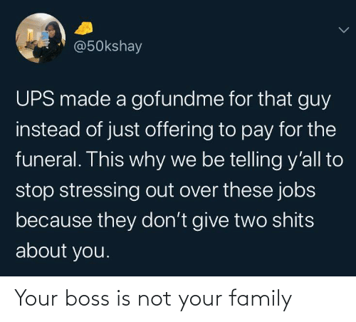 UPS: @50kshay  UPS made a gofundme for that guy  instead of just offering to pay for the  funeral. This why we be telling y'all to  stop stressing out over these jobs  because they don't give two shits  about you. Your boss is not your family