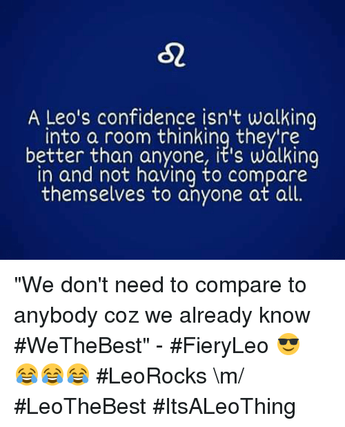 """We the Best: 52  A Leo's confidence isn't walking  into a room thinking they're  better than anyone, it's walking  in and not having to compare  themselves to anyone at all. """"We don't need to compare to anybody coz we already know #WeTheBest"""" - #FieryLeo 😎 😂😂😂 #LeoRocks \m/ #LeoTheBest #ItsALeoThing"""