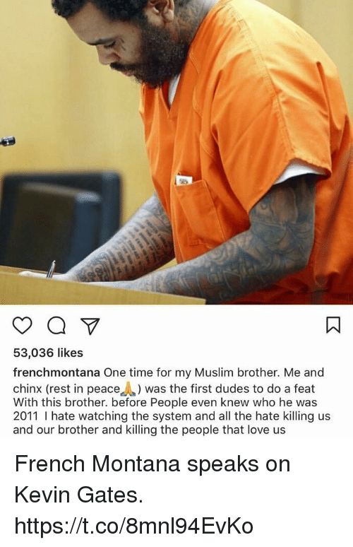 French Montana: 53,036 likes  frenchmontana One time for my Muslim brother. Me and  chinx (rest in peace was the first dudes to do a feat  With this brother. before People even knew who he was  2011 hate watching the system and all the hate killing us  and our brother and killing the people that love us French Montana speaks on Kevin Gates. https://t.co/8mnl94EvKo