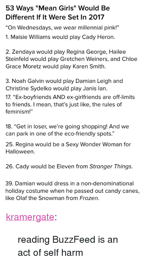 """gretchen: 53 Ways """"Mean Girls"""" Would Be  Different If lt Were Set In 2017  """"On Wednesdays, we wear millennial pink!""""   1. Maisie Williams would play Cady Heron.  2. Zendaya would play Regina George, Hailee  Steinfeld would play Gretchen Weiners, and Chloe  Grace Moretz would play Karen Smith  3. Noah Galvin would play Damian Leigh and  Christine Sydelko would play Janis lan.   17. """"Ex-boyfriends AND ex-girlfriends are off-limits  to friends. I mean, that's just like, the rules of  feminism!""""  18. """"Get in loser, we're going shopping! And we  can park in one of the eco-friendly spots.""""   25. Regina would be a Sexy Wonder Woman for  Halloween.  26. Cady would be Eleven from Stranger Things.   39. Damian would dress in a non-denominational  holiday costume when he passed out candy canes,  like Olaf the Snowman from Frozen. <p><a href=""""http://kramergate.tumblr.com/post/168106787473/reading-buzzfeed-is-an-act-of-self-harm"""" class=""""tumblr_blog"""">kramergate</a>:</p> <blockquote><p>reading BuzzFeed is an act of self harm</p></blockquote>"""