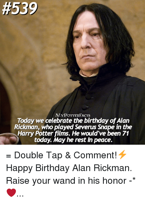 Alan Rickman:  #539  MYPOTTERFACTS  Today we celebrate the birthday ofAlan  Rickman, who played Severus snape in the  Harry Potter films. He would've been 71  today. May he rest In peace. = Double Tap & Comment!⚡️ Happy Birthday Alan Rickman. Raise your wand in his honor -* ❤️...