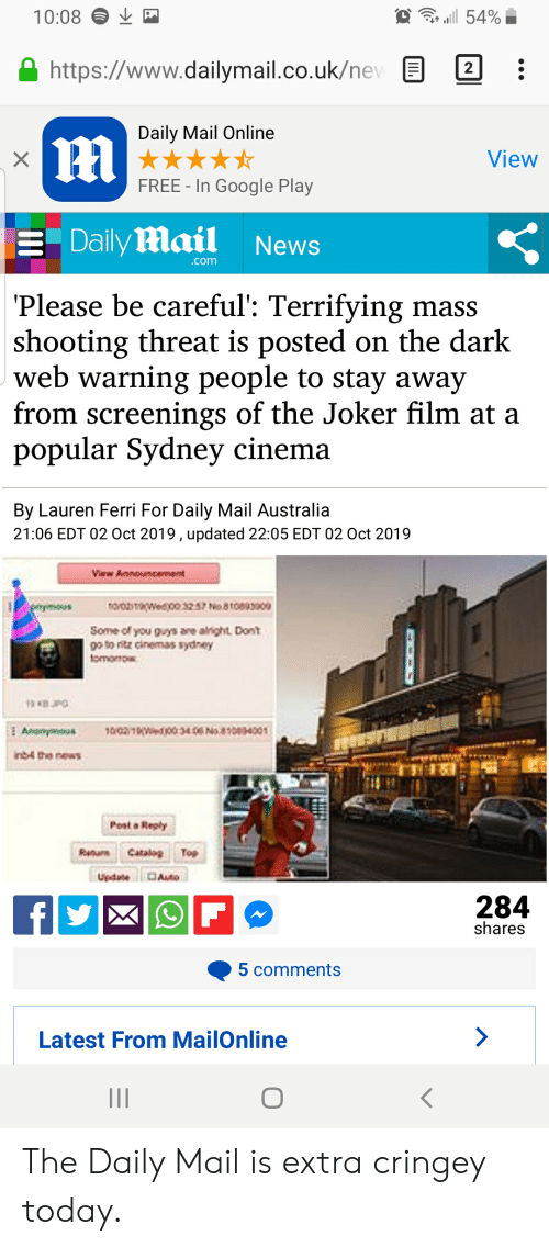Some Of You Guys Are Alright: 54%  10:08  http://www.dailymail.co.uk/nev  2  Daily Mail Online  |m  View  FREE - In Google Play  Daily mail  News  .com  Please be careful': Terrifying mass  shooting threat is posted on the dark  web warning people to stay away  from screenings of the Joker film at a  popular Sydney cinema  By Lauren Ferri For Daily Mail Australia  21:06 EDT 02 Oct 2019 , updated 22:05 EDT 02 Oct 2019  Vaw Announcement  noroaaweejoo 32.57 No81009300|  emmous  Some of you guys are alright Donti  go to ritz cinemas sydney  tomorow  102103406 N84001  Anonymous  inb4 the news  Peat a Reply  ReturCatalo Top  Auto  Updane  284  fy  shares  5 comments  Latest From MailOnline  II The Daily Mail is extra cringey today.