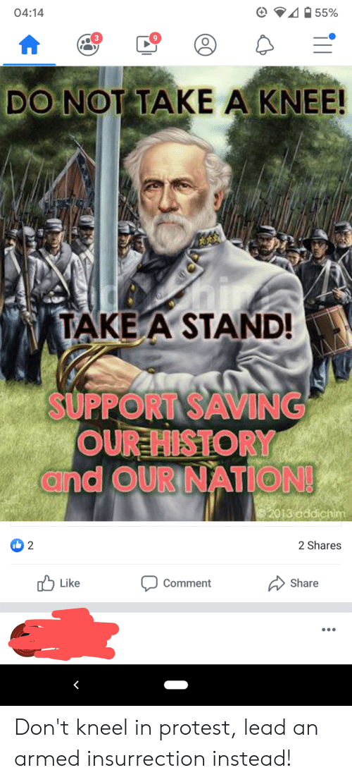 Take A Knee: 55%  04:14  3  DO NOT TAKE A KNEE!  TAKE A STAND!  SUPPORT SAVING  OUR HISTORY  and OUR NATION!  2013 addichim  2 Shares  2  Like  Comment  Share  (OC Don't kneel in protest, lead an armed insurrection instead!