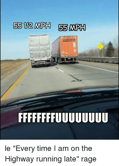 """fffffffuuuuuuuuuuuu: 55 12 MPH 55 MPH le """"Every time I am on the Highway running late"""" rage"""