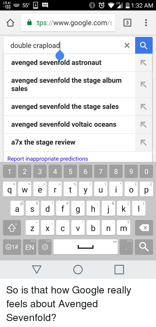 Funny, Google, and google.com: 550  LTE 41  LTE  1:32 AM  103  tps://www.google.com/s 3  double crapload  avenged sevenfold astronaut  avenged sevenfold the stage album  sales  avenged sevenfold the stage sales  avenged sevenfold voltaic oceans  a7x the stage review  Report inappropriate predictions  1 2 3 4 5 6 7 8 9 0  g w e r t y u i o p  a S  d f g h j  01 EN So is that how Google really feels about Avenged Sevenfold?