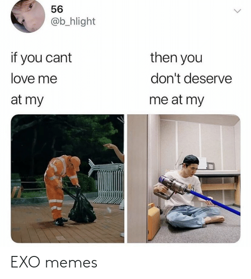 Love, Memes, and Exo: 56  @b_hlight  if you cant  then you  don't deserve  love me  me at my  at my EXO memes