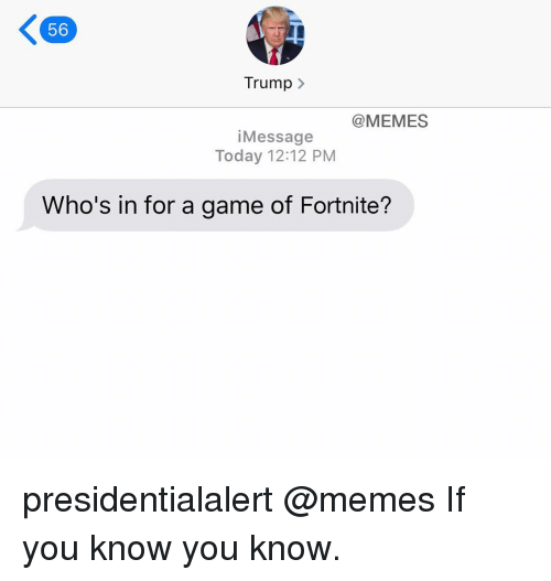 Memes, Game, and Today: 56  Trump  @MEMES  iMessage  Today 12:12 PM  Who's in for a game of Fortnite? presidentialalert @memes If you know you know.