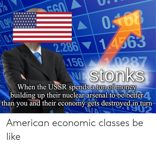 Arsenal, Be Like, and Money: 560  .9  018  0,1  2.286 14563  156 0287  WAStonks  02  When the USSR spends a ton of money  building up their nuclear arsenal to be better 4  than you and their economy gets destroyed in turn  N/A  S02 American economic classes be like