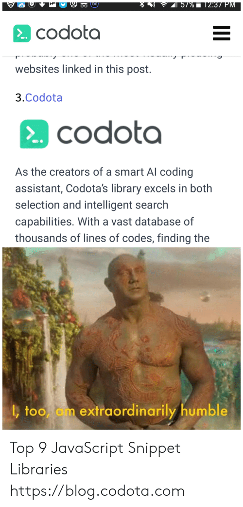 Blog, Humble, and Library: 57% 12:37 PM  100  о  codota  websites linked in this post.  3.Codota  codota  CO  As the creators of a smart Al coding  assistant, Codota's library excels in both  selection and intelligent search  capabilities. With a vast database of  thousands of lines of codes, finding the  ,too am extraordinarily humble Top 9 JavaScript Snippet Libraries https://blog.codota.com