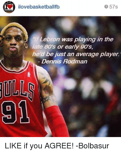 Dennis Rodman: 57s  ilovebasketballfb  Lebron was playing in the  late 80s or early 90's,  he d be just an average player.  Dennis Rodman  31 LIKE if you AGREE!  -Bolbasur