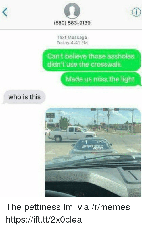 Pettiness: (580) 583-9139  Text Message  Today 4:41 PM  Can't believe those assholes  didn't use the crosswalk  Made us miss the light  who is this  니 The pettiness lml via /r/memes https://ift.tt/2x0clea