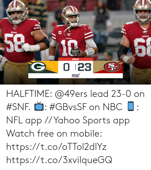 Sunday Night Football: 5810  68  49ERS  SUNDAY  NIGHT  FOOTBALL  HALF  0 123 HALFTIME: @49ers lead 23-0 on #SNF.   📺: #GBvsSF on NBC 📱: NFL app // Yahoo Sports app Watch free on mobile: https://t.co/oTTol2dlYz https://t.co/3xvilqueGQ
