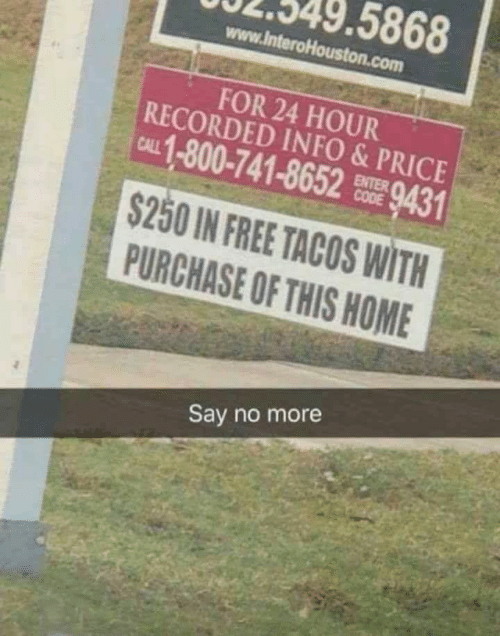 Purchase: 5868  www.lnteroHouston.com  FOR 24 HOUR  RECORDED INFO&PRICE  CAL 1-800-741-8652 9431  ENTER  $250 IN FREE TACOS WITH  PURCHASE OF THIS HOME  Say no more