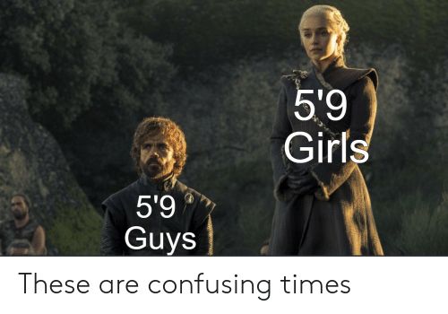 Girls, Times, and Guys: 5'9  Girls  5'9  Guys These are confusing times