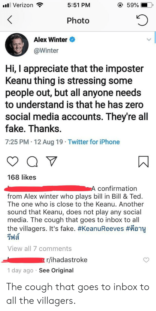 Fake, Iphone, and Social Media: @ 59%  l Verizon  5:51 PM  Photo  Alex Winter  @Winter  Hi, I appreciate that the imposter  Keanu thing is stressing some  people out, but all anyone needs  to understand is that he has zero  social media accounts. They're all  fake. Thanks.  7:25 PM 12 Aug 19 Twitter for iPhone  168 likes  A confirmation  from Alex winter who plays bill in Bill & Ted  The one who is close to the Keanu. Another  sound that Keanu, does not play any social  media. The cough that goes to inbox to all  the villagers. It's fake. #KeanuReeves #eny  รีฟส์  View all 7 comments  r/ihadastroke  1 day ago See Original The cough that goes to inbox to all the villagers.