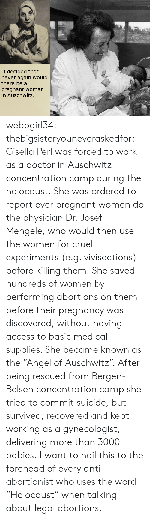 """perl: 5909  """"I decided that  never again would  there be a  pregnant woman  in Auschwitz."""" webbgirl34:  thebigsisteryouneveraskedfor:  Gisella Perl was forced to work as a doctor in Auschwitz concentration camp during the holocaust. She was ordered to report ever pregnant women do the physician Dr. Josef Mengele, who would then use the women for cruel experiments (e.g. vivisections) before killing them. She saved hundreds of women by performing abortions on them before their pregnancy was discovered, without having access to basic medical supplies. She became known as the """"Angel of Auschwitz"""". After being rescued from Bergen-Belsen concentration camp she tried to commit suicide, but survived, recovered and kept working as a gynecologist, delivering more than 3000 babies.  I want to nail this to the forehead of every anti-abortionist who uses the word """"Holocaust"""" when talking about legal abortions."""