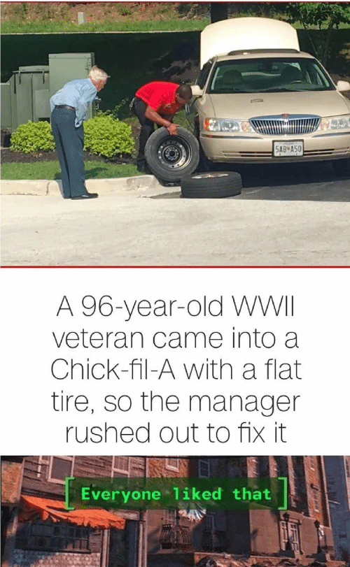 Fix It: 5AB А50  A 96-year-old WWII  veteran came into a  Chick-fil-A with a flat  tire, so the manager  rushed out to fix it  Everyone 1iked that