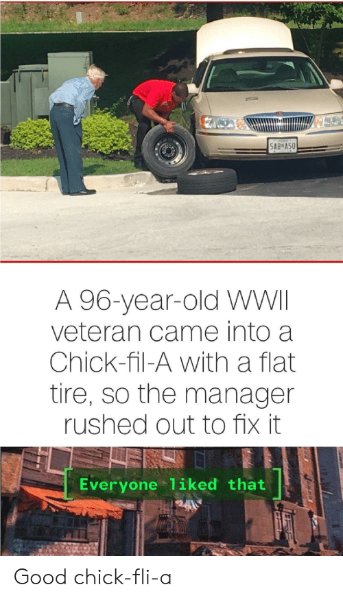 Fix It: 5AB A50  A 96-year-old WWII  veteran came into a  Chick-fil-A with a flat  tire, so the manager  rushed out to fix it  Everyone 1iked that Good chick-fli-a