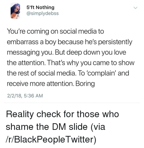 reality check: 5'ft Nothing  @simplydebss  You're coming on social media to  embarrass a boy because he's persistently  messaging you. But deep down you love  the attention. That's why you came to show  the rest of social media. To 'complain' and  receive more attention. Boring  2/2/18, 5:36 AM <p>Reality check for those who shame the DM slide (via /r/BlackPeopleTwitter)</p>