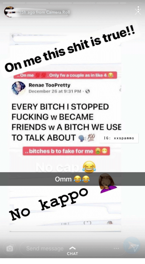 Bitch, Fake, and Friends: 5h ago from Camera Roll  On me this shit is true!!  ..On me Only fw a couple as in like 4  Renae TooPretty  December 26 at 9:31 PM  EVERY BITCH I STOPPED  FUCKING w BECAME  FRIENDS w A BITCH WE USE  TO TALK ABOUT 16: xxspammo  .. bitches b to fake for me  Omm  No kappo  Se  essage  CHAT