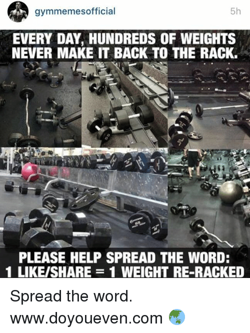 The Words, Words, and Spread: 5h  gymmemes official  EVERY DAY, HUNDREDS OF WEIGHTS  NEVER MAKE IT BACK TO THE RACK.  PLEASE HELP SPREAD THE WORD:  1 LIKE/SHARE 1 WEIGHT RE-RACKED Spread the word.  www.doyoueven.com 🌏