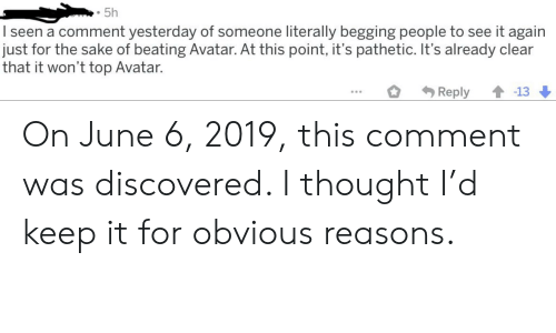 Marvel Comics, Avatar, and Thought: 5h  I seen a comment yesterday of someone literally begging people to see it again  just for the sake of beating Avatar. At this point, it's pathetic. It's already clear  that it won't top Avatar.  -13  Reply On June 6, 2019, this comment was discovered. I thought I'd keep it for obvious reasons.