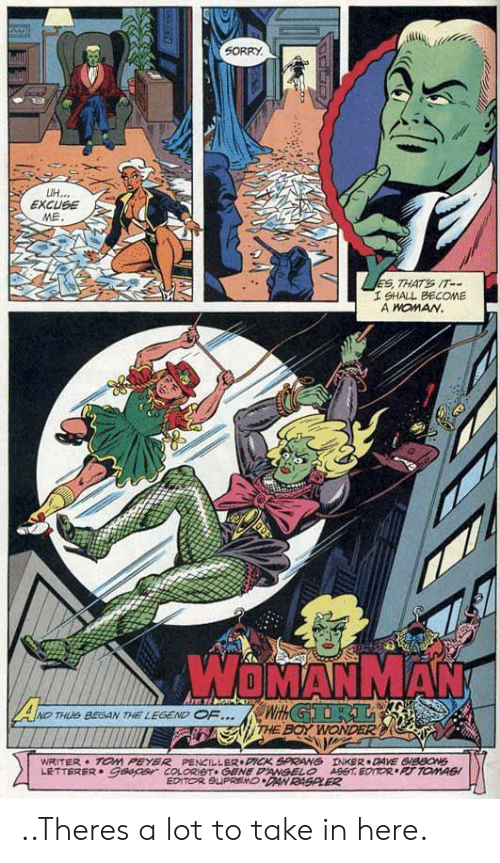 Boy, Legend, and Editor: 5ORRY  EXCUSE  I SHALL BECOME  A HOMAN  WOMANMAN  .eWithGDi AL  NDTHS BEGAN THE LEGEND  F  THE BOY  WRITER TOM PEYER PENCILLER PICK 5PRANG  INKER DAVE SIBBON  DAN RASPLER  EDITOR ..Theres a lot to take in here.