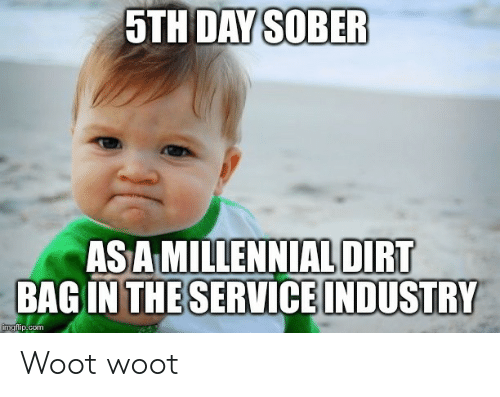 Industry: 5TH DAY SOBER  AS A MILLENNIAL DIRT  BAG IN THESERVICE INDUSTRY  imgflip.com Woot woot