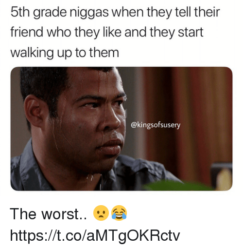 The Worst, Who, and Friend: 5th grade niggas when they tell their  friend who they like and they start  walking up to them  @kingsofsusery The worst.. 😦😂 https://t.co/aMTgOKRctv