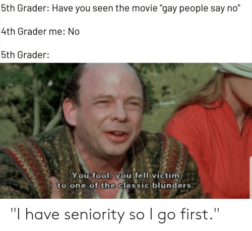 """seniority: 5th Grader: Have you seen the movie """"gay people say no""""  4th Grader me: No  5th Grader:  You, fool, youfellivictim..t  to one of the Classic blunders """"I have seniority so I go first."""""""