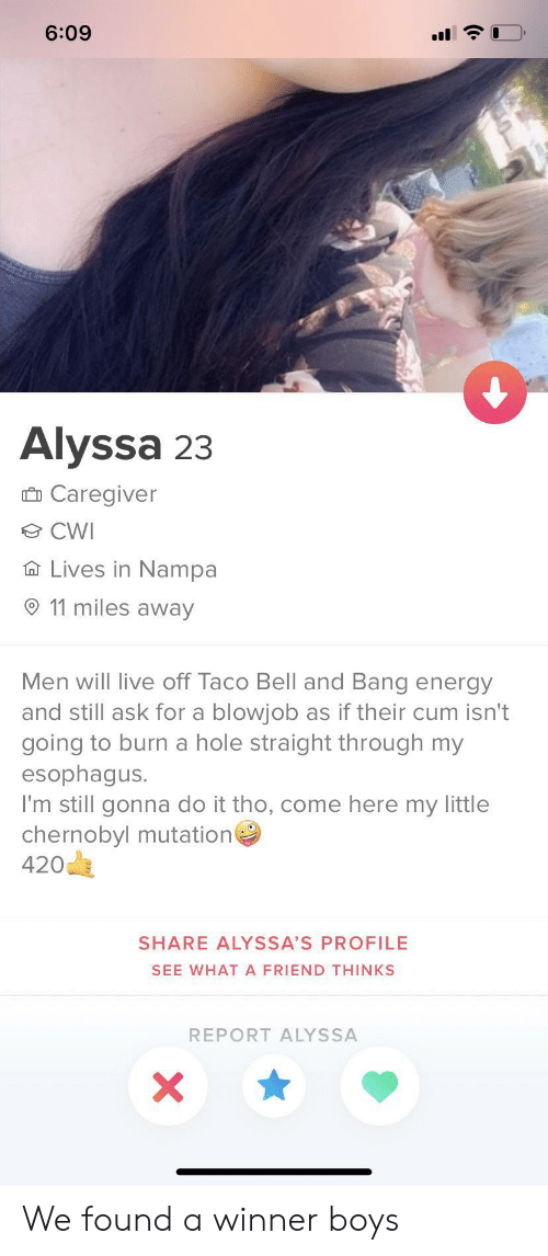 Blowjob, Cum, and Energy: 6:09  Alyssa 23  Ô Caregiver  O CWI  A Lives in Nampa  11 miles away  Men will live off Taco Bell and Bang energy  and still ask for a blowjob as if their cum isn't  going to burn a hole straight through my  esophagus.  I'm still gonna do it tho, come here my little  chernobyl mutation  420  SHARE ALYSSA'S PROFILE  SEE WHATA FRIEND THINKS  REPORT ALYSSA We found a winner boys