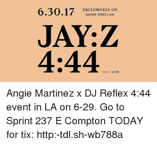 Tix: 6.30.17 ERCLIUSIVEILCOdN  EXCLUSIVELY ON  sprint.tidal.com  JAY:Z  4:44  TIDAL Sprint Angie Martinez x DJ Reflex 4:44 event in LA on 6-29. Go to Sprint 237 E Compton TODAY for tix: http:-tdl.sh-wb788a