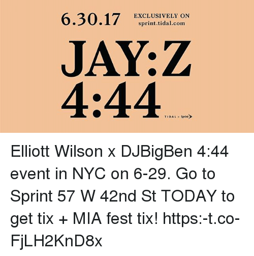 Tix: 6.30.17 ERCLIUSIVEILCOdN  EXCLUSIVELY ON  sprint.tidal.com  JAY:Z  4:44  TIDAL Sprint Elliott Wilson x DJBigBen 4:44 event in NYC on 6-29. Go to Sprint 57 W 42nd St TODAY to get tix + MIA fest tix! https:-t.co-FjLH2KnD8x