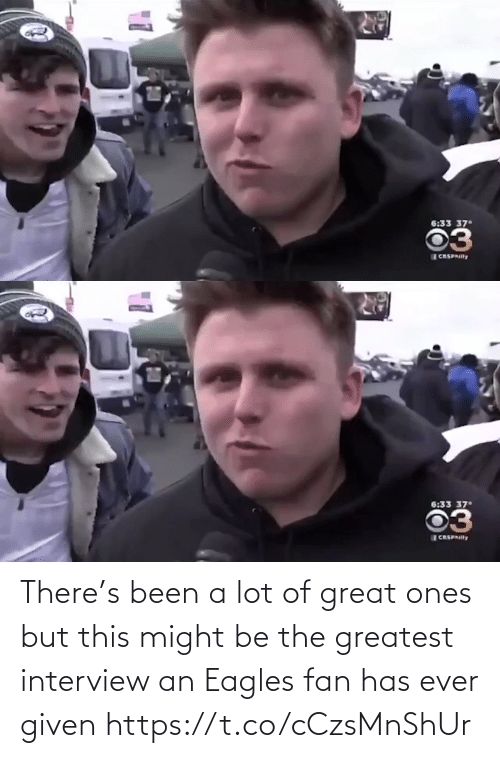 might: 6:33 37  03  CRSPAIlly   6:33 37  03  CASPAIlly There's been a lot of great ones but this might be the greatest interview an Eagles fan has ever given  https://t.co/cCzsMnShUr
