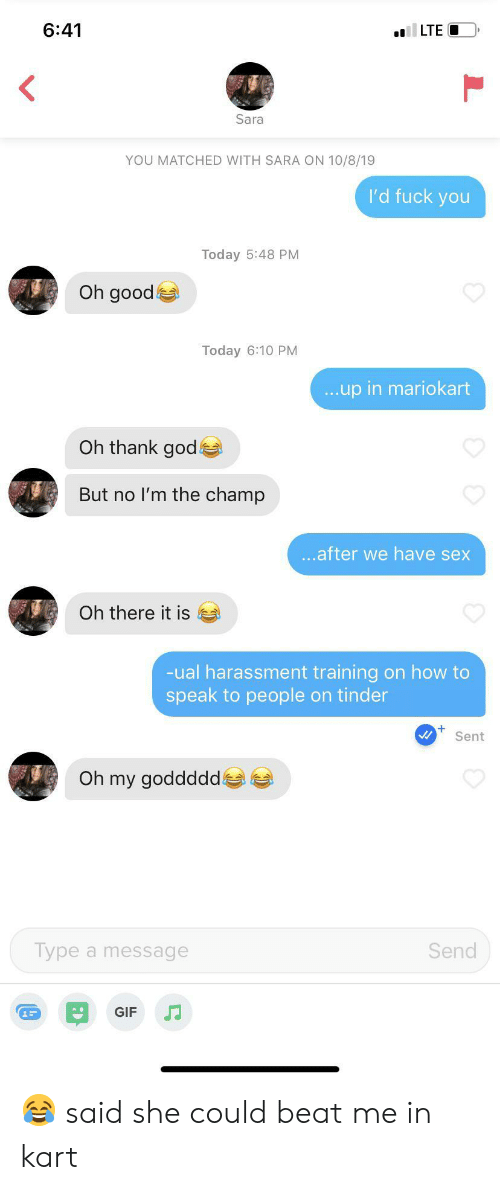 beat me: 6:41  LTE  Sara  YOU MATCHED WITH SARA ON 10/8/19  I'd fuck you  Today 5:48 PM  Oh good  Today 6:10 PM  ...up in mariokart  Oh thank god  But no I'm the champ  ...after we have sex  Oh there it is  -ual harassment training on how to  speak to people on tinder  Sent  Oh my goddddd  Type a message  Send  GIF 😂 said she could beat me in kart