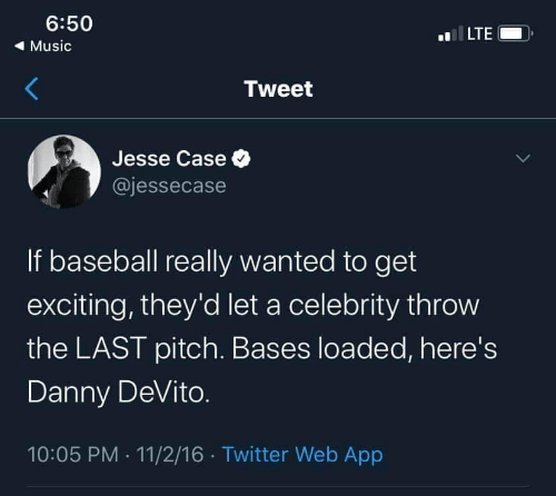 celebrity: 6:50  LTE  ( Music  Tweet  Jesse Case O  @jessecase  If baseball really wanted to get  exciting, they'd let a celebrity throw  the LAST pitch. Bases loaded, here's  Danny DeVito.  10:05 PM · 11/2/16 · Twitter Web App