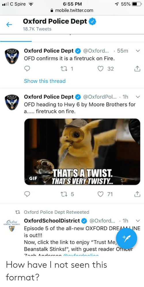 """Click, Fire, and Gif: 6:55 PM  55%  mobile.twitter.com  Oxford Police Dept  18.7K Tweets  Oxford Police Dept @Oxford...  55m v  POLIc  OFD confirms it is a firetruck on Fire.  O 32  Show this thread  Oxford Police Dept+ @OxfordPol.. . 1 h ﹀  OFD heading to Hwy 6 by Moore Brothers for  a.... firetruck on fire.  POLIC  THAT'S A TWIST  THAT'S VERY TWISTY.  GIF  '  O 71  ti Oxford Police Dept Retweeted  CHO.Dİ TR íc. OxfordSchoolDistrict* @Oxford.. . 1 h  Episode 5 of the all-new OXFORD DRE  ﹀  NE  is out!!!  Now, click the link to enjoy """"Trust Me,  Beanstalk Stinks!"""", with guest reader Otucer How have I not seen this format?"""