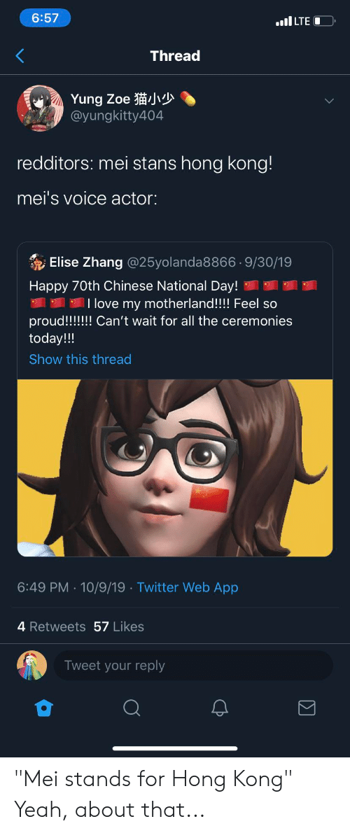 "Zhang: 6:57  I LTE  Thread  Yung Zoe  @yungkitty404  redditors: mei stans hong kong!  mei's voice actor:  Elise Zhang @25yolanda88669/30/19  Happy 70th Chinese National Day!  T love my motherland!!! Feel so  proud!!!! Can't wait for all the ceremonies  today!!!  Show this thread  6:49 PM 10/9/19 Twitter Web App  4 Retweets 57 Likes  Tweet your reply ""Mei stands for Hong Kong"" Yeah, about that..."