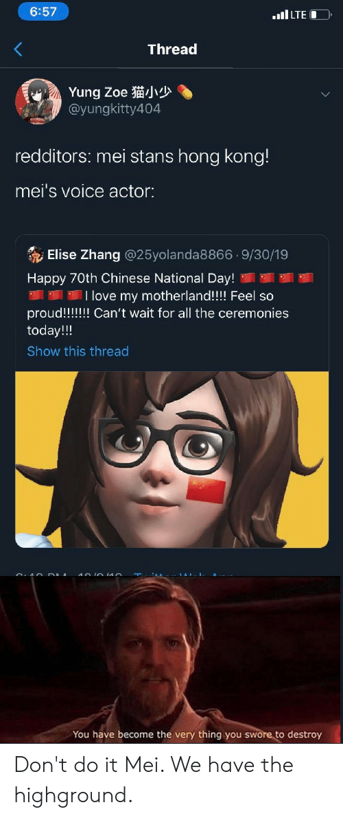 Zhang: 6:57  .LTE  Thread  Yung Zoe  @yungkitty404  redditors: mei stans hong kong!  mei's voice actor:  Elise Zhang @25yolanda8866.9/30/19  Happy 70th Chinese National Day!  I love my motherland!!!! Feel so  proud!!!!! Can't wait for all the ceremonies  today!!  Show this thread  You have become the very thing you swore to destroy Don't do it Mei. We have the highground.