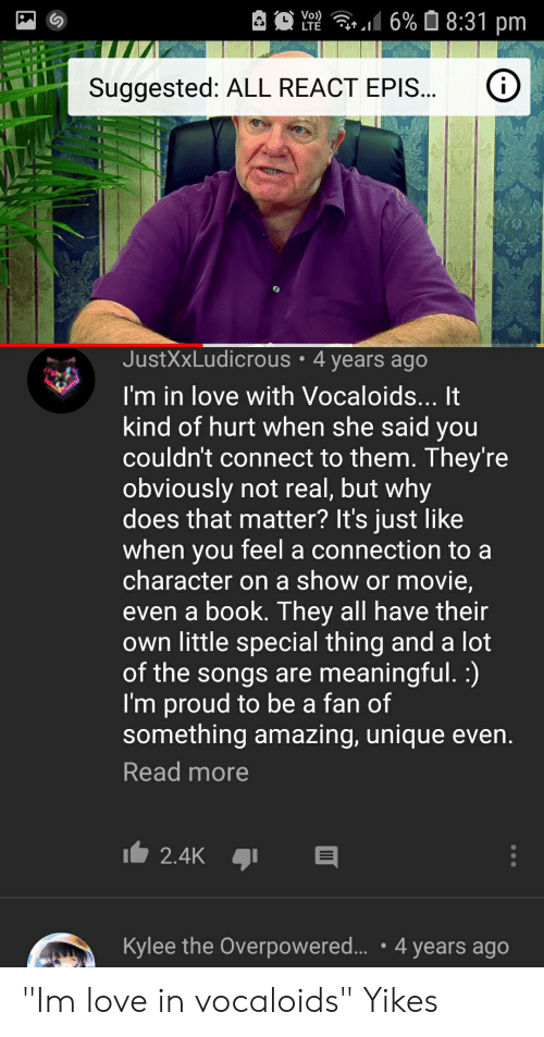 """Kylee: 6% 8:31 pm  Vo)  LTE  Suggested: ALL REACT EPIS...  JustXxLudicrous 4 years ago  I'm in love with Vocaloids... It  kind of hurt when she said you  couldn't connect to them. They're  obviously not real, but why  does that matter? It's just like  when you  character on a show or movie,  even a book. They all have their  own little special thing and a lot  of the songs are meaningful. :)  I'm proud to be a fan of  something amazing, unique even.  feel a connection to a  Read more  2.4K  Kylee the Overpowered... 4 years ago """"Im love in vocaloids"""" Yikes"""