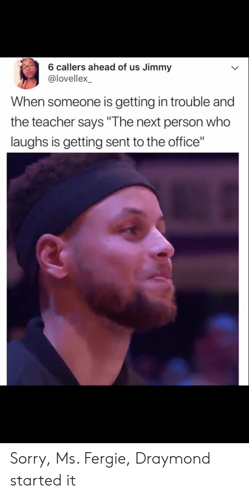 """Sorry, Teacher, and The Office: 6 callers ahead of us Jimmy  @lovellex  When someone is getting in trouble and  the teacher says """"The next person who  laughs is getting sent to the office"""" Sorry, Ms. Fergie, Draymond started it"""