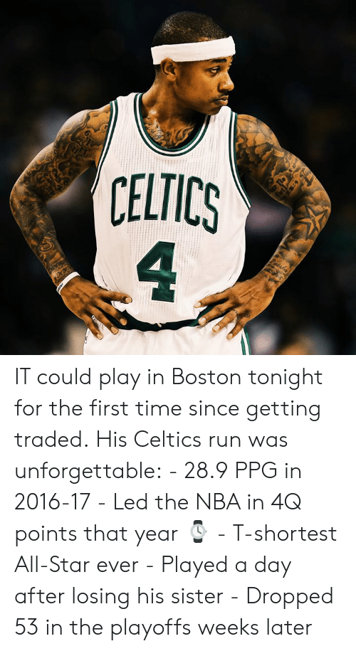In 2016: 6  CELTICS  4 IT could play in Boston tonight for the first time since getting traded.  His Celtics run was unforgettable:  - 28.9 PPG in 2016-17 - Led the NBA in 4Q points that year ⌚️ - T-shortest All-Star ever - Played a day after losing his sister - Dropped 53 in the playoffs weeks later