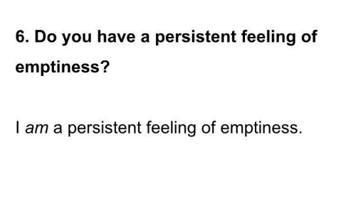 You, Do You, and Feeling: 6. Do you have a persistent feeling of  emptiness?  I am a persistent feeling of emptiness.